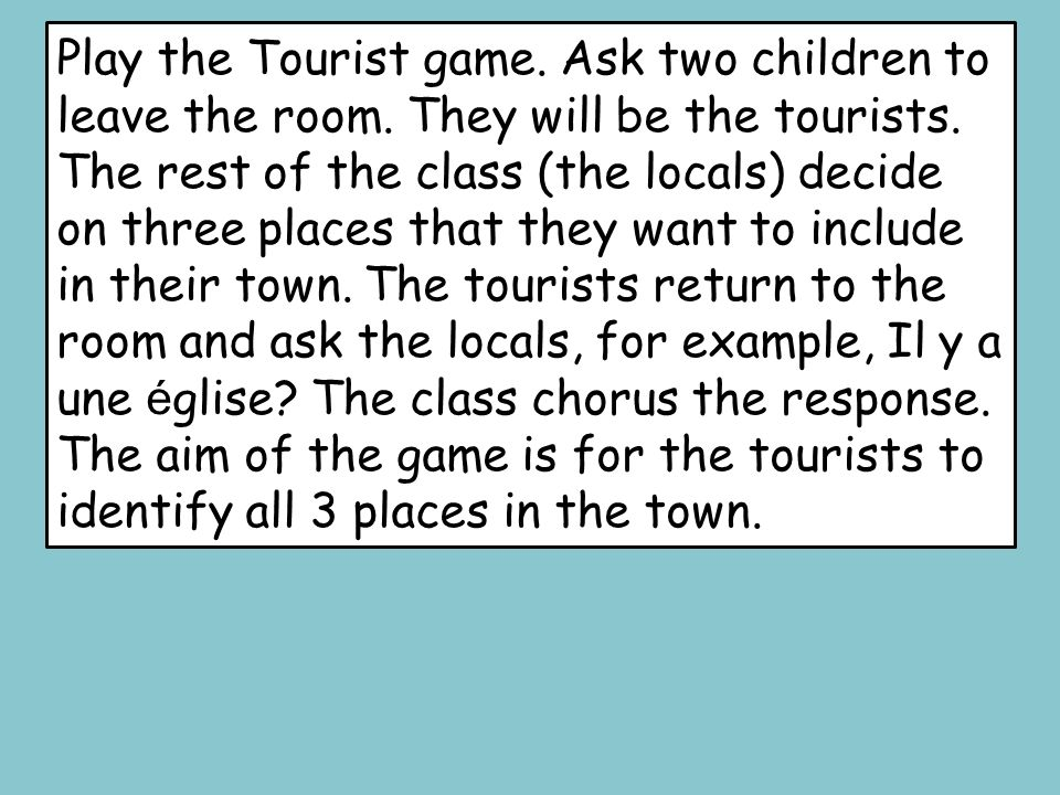 Play the Tourist game. Ask two children to leave the room
