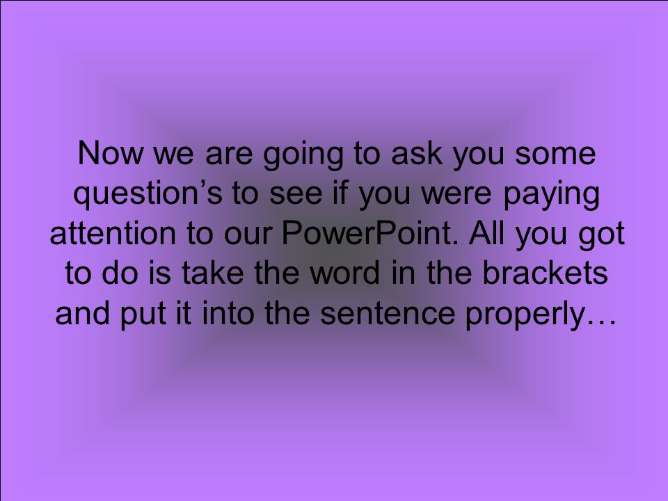 Now we are going to ask you some question's to see if you were paying attention to our PowerPoint.