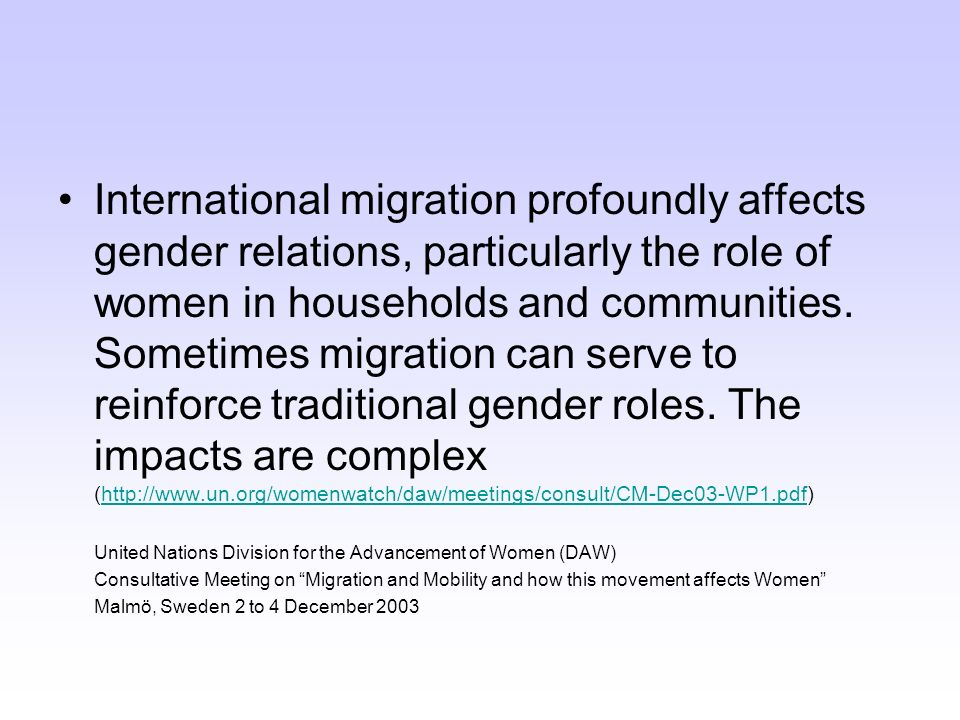 International migration profoundly affects gender relations, particularly the role of women in households and communities. Sometimes migration can serve to reinforce traditional gender roles. The impacts are complex (http://www.un.org/womenwatch/daw/meetings/consult/CM-Dec03-WP1.pdf)
