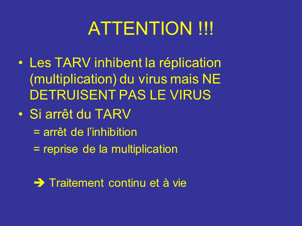 ATTENTION !!! Les TARV inhibent la réplication (multiplication) du virus mais NE DETRUISENT PAS LE VIRUS.