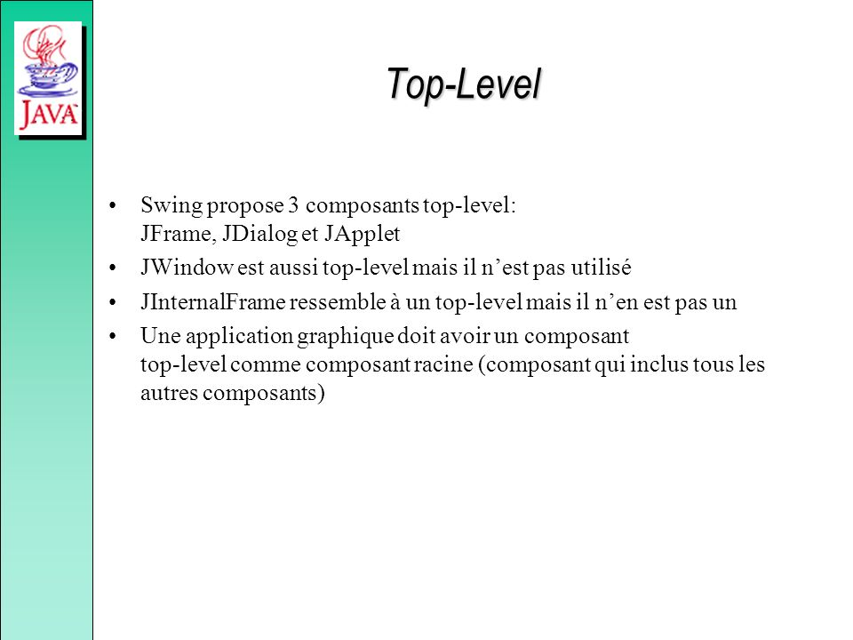 Top-Level Swing propose 3 composants top-level: JFrame, JDialog et JApplet. JWindow est aussi top-level mais il n'est pas utilisé.
