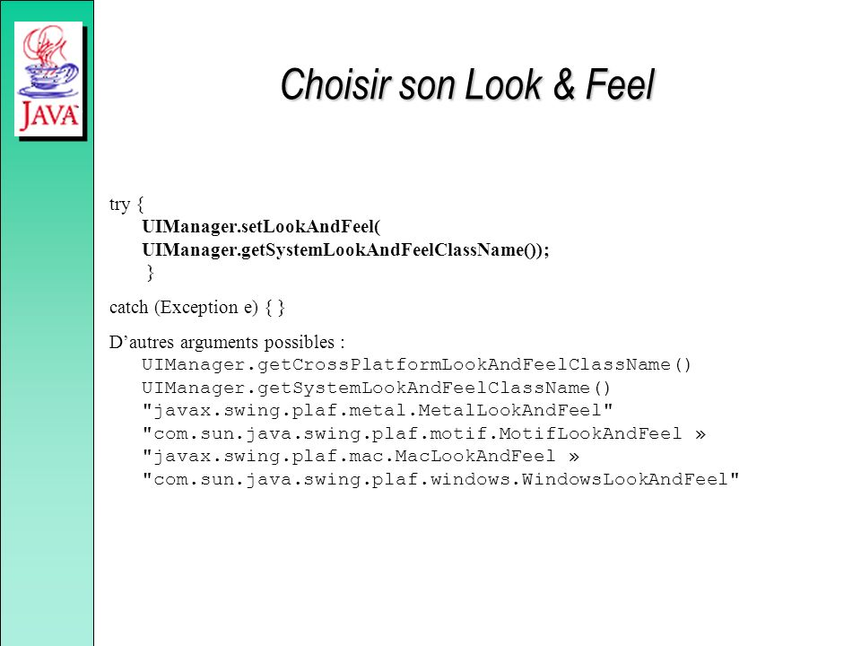 Choisir son Look & Feel try { UIManager.setLookAndFeel( UIManager.getSystemLookAndFeelClassName()); }