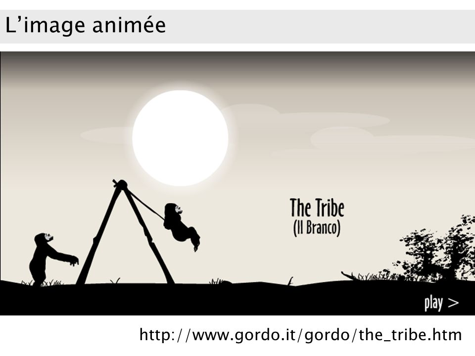L'image animée http://www.gordo.it/gordo/the_tribe.htm