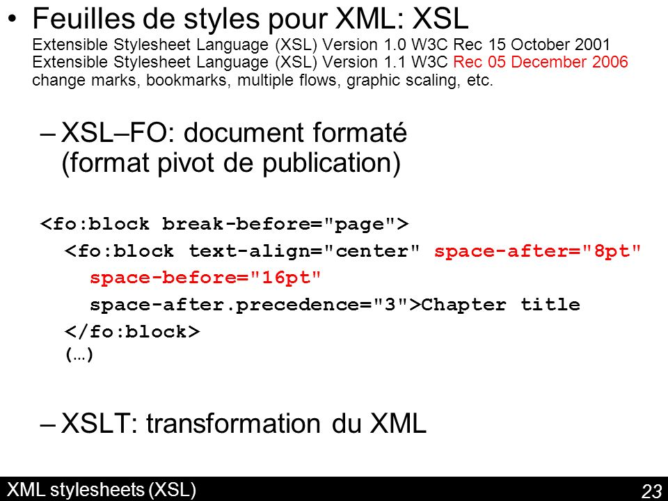 Feuilles de styles pour XML: XSL Extensible Stylesheet Language (XSL) Version 1.0 W3C Rec 15 October 2001 Extensible Stylesheet Language (XSL) Version 1.1 W3C Rec 05 December 2006 change marks, bookmarks, multiple flows, graphic scaling, etc.