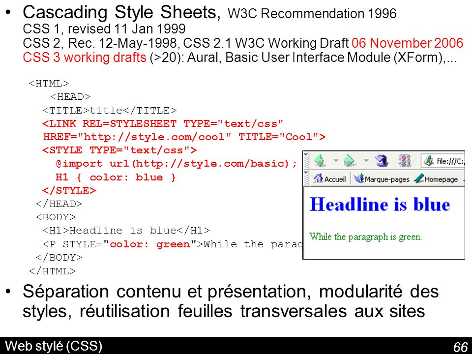 Cascading Style Sheets, W3C Recommendation 1996 CSS 1, revised 11 Jan 1999 CSS 2, Rec. 12-May-1998, CSS 2.1 W3C Working Draft 06 November 2006 CSS 3 working drafts (>20): Aural, Basic User Interface Module (XForm),...