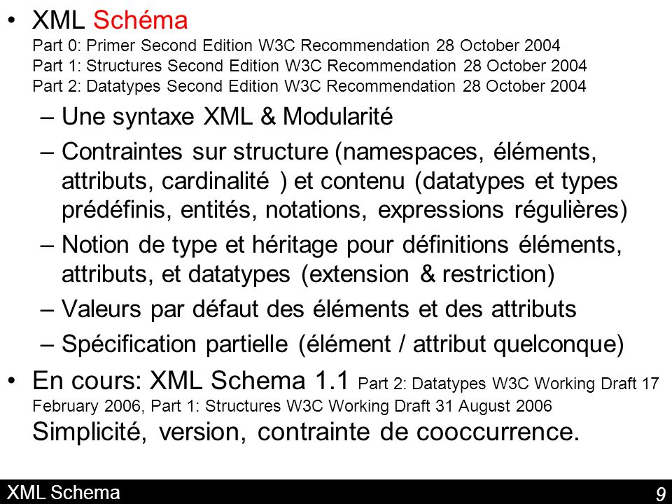 XML Schéma Part 0: Primer Second Edition W3C Recommendation 28 October 2004 Part 1: Structures Second Edition W3C Recommendation 28 October 2004 Part 2: Datatypes Second Edition W3C Recommendation 28 October 2004