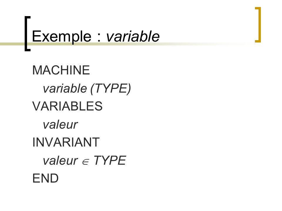 Exemple : variable MACHINE variable (TYPE) VARIABLES valeur INVARIANT