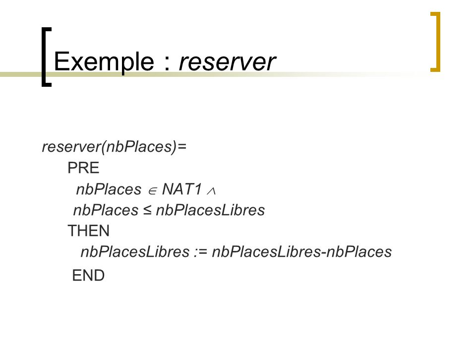 Exemple : reserver reserver(nbPlaces)= PRE nbPlaces  NAT1 