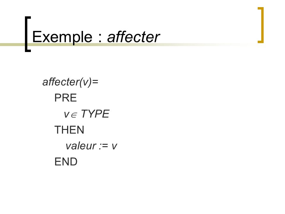 Exemple : affecter affecter(v)= PRE v TYPE THEN valeur := v END