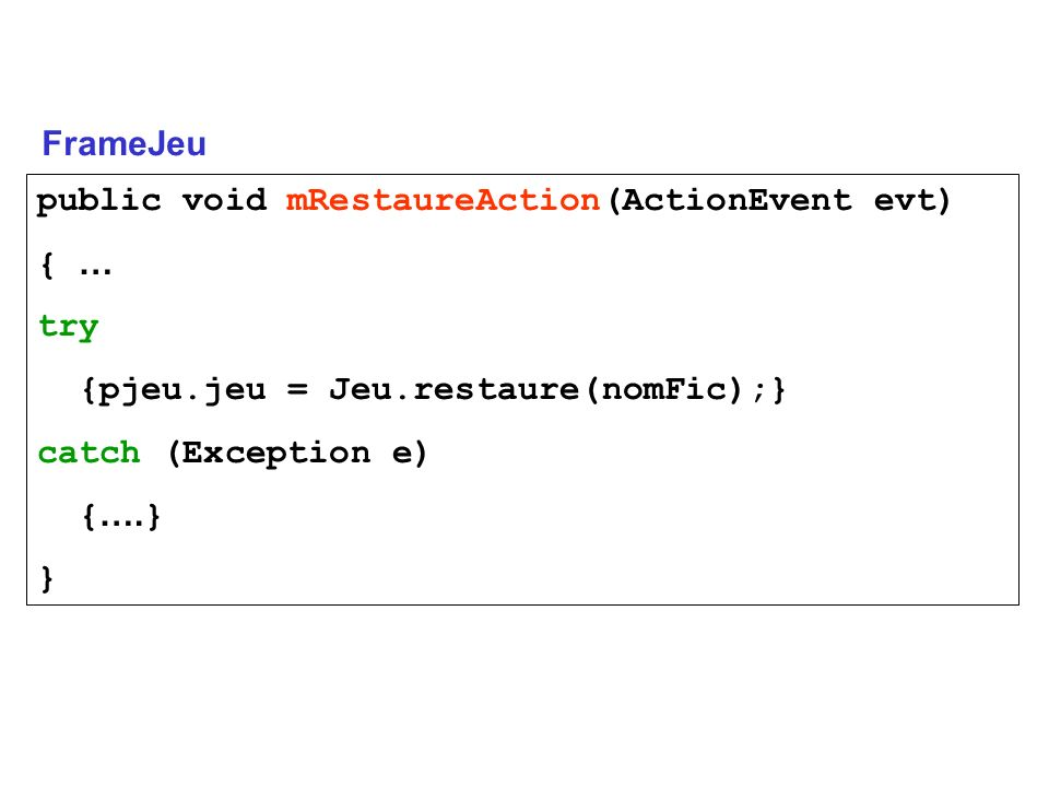 FrameJeu public void mRestaureAction(ActionEvent evt) { … try. {pjeu.jeu = Jeu.restaure(nomFic);}