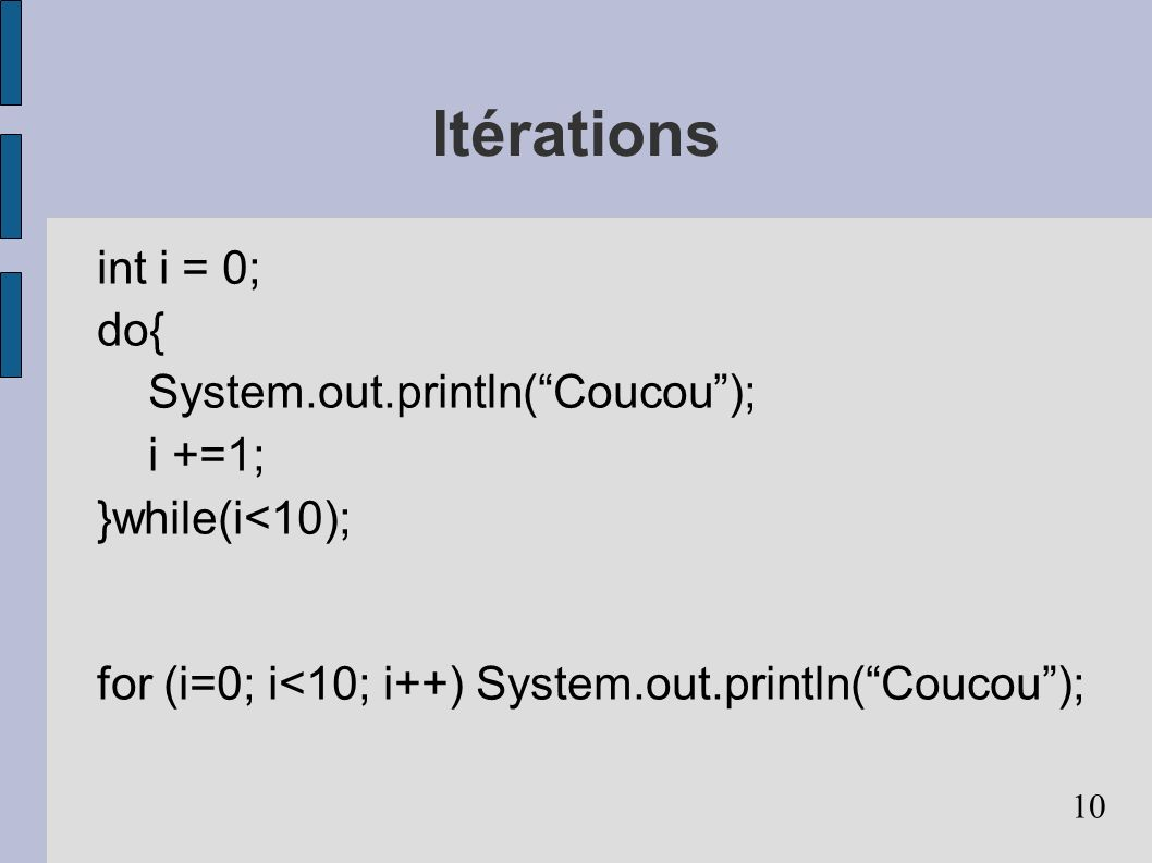Itérations int i = 0; do{ System.out.println( Coucou ); i +=1;