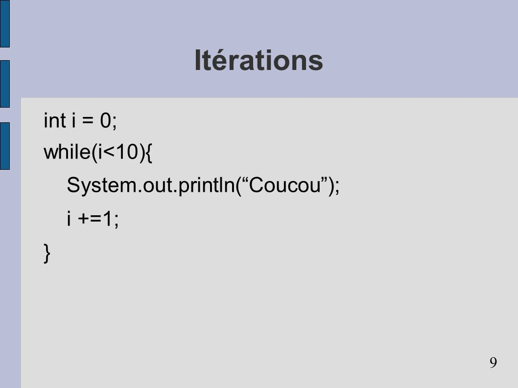 Itérations int i = 0; while(i<10){ System.out.println( Coucou );