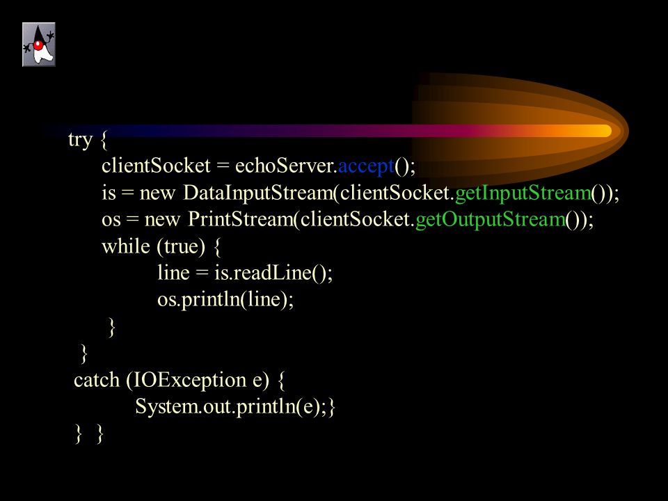 try { clientSocket = echoServer.accept(); is = new DataInputStream(clientSocket.getInputStream());