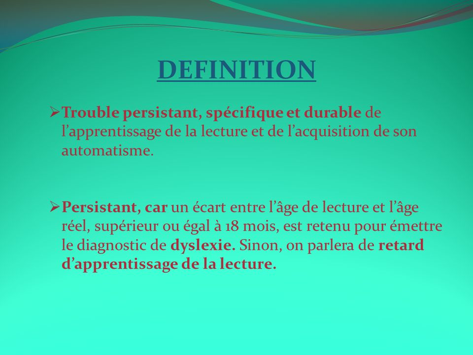 DEFINITION Trouble persistant, spécifique et durable de l'apprentissage de la lecture et de l'acquisition de son automatisme.