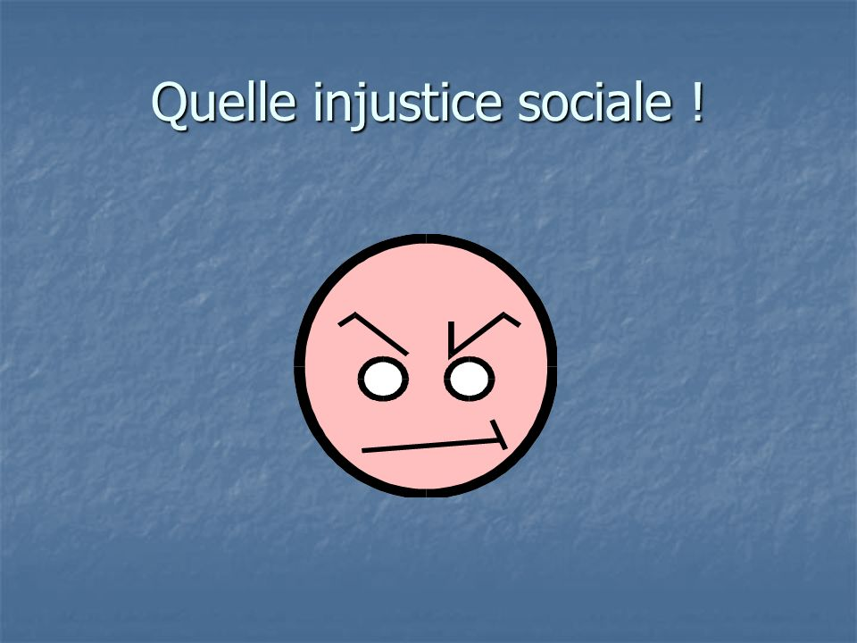 Quelle injustice sociale !
