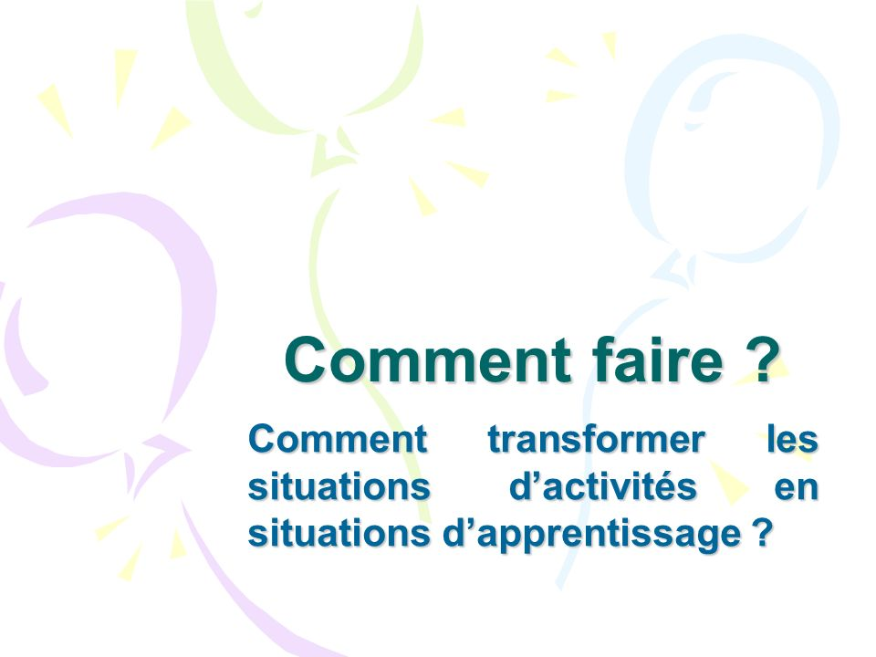 Comment faire Comment transformer les situations d'activités en situations d'apprentissage