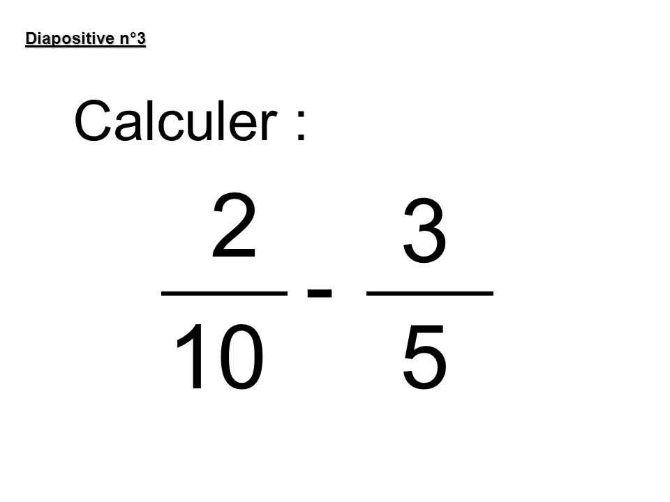 Diapositive n°3 Calculer : 2 3 - 10 5