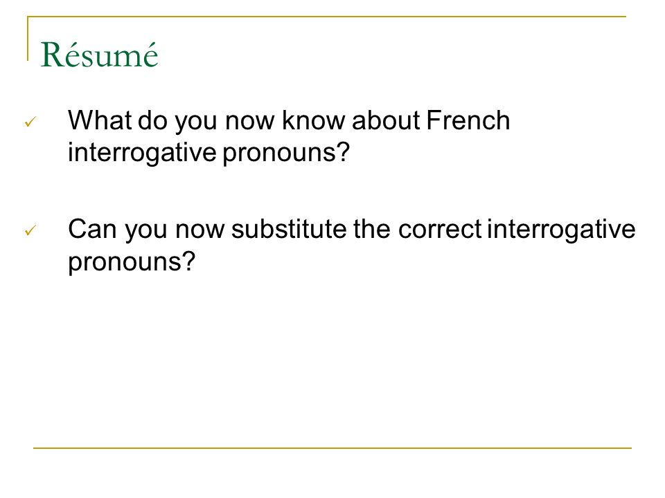 Résumé What do you now know about French interrogative pronouns