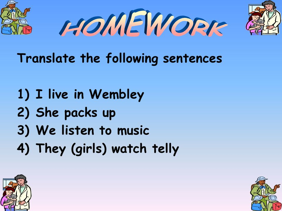 HOMEWORK Translate the following sentences I live in Wembley