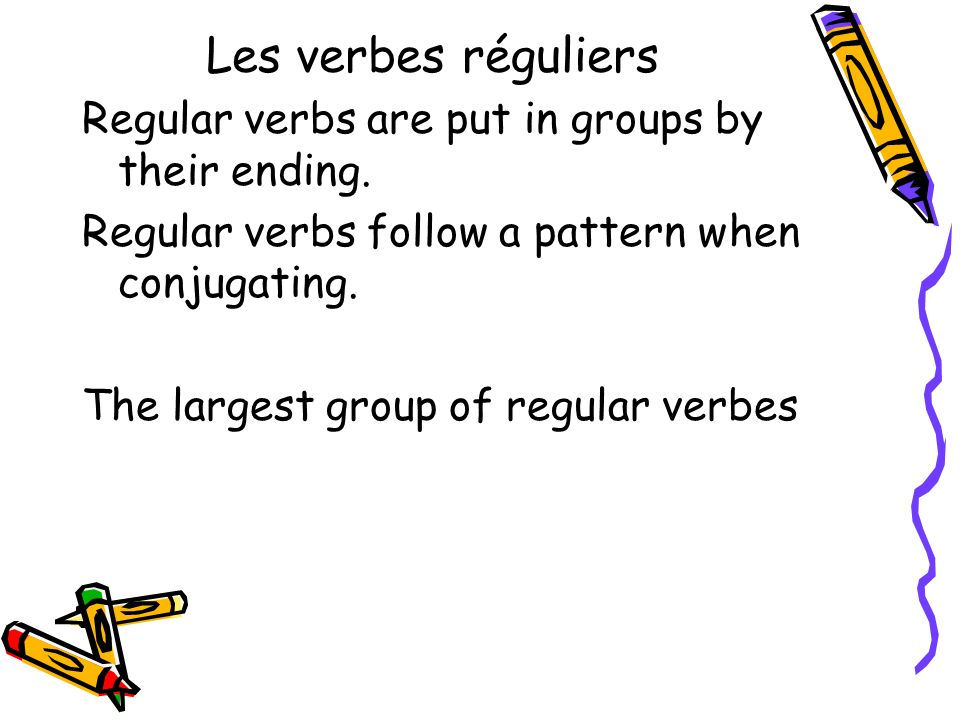 Les verbes réguliers Regular verbs are put in groups by their ending.
