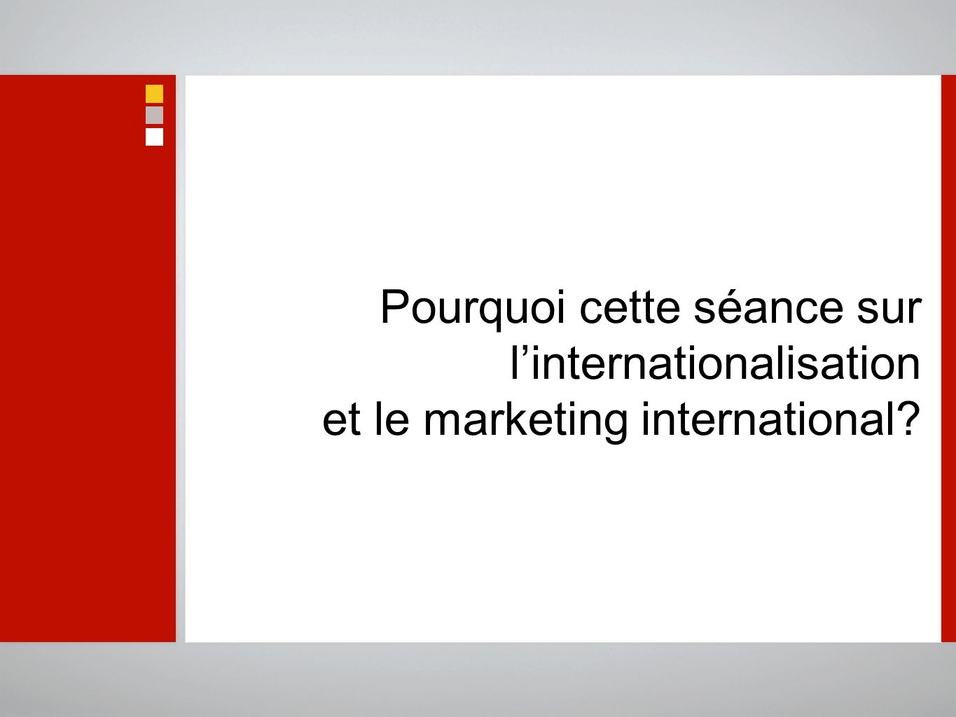 Pourquoi cette séance sur l'internationalisation et le marketing international