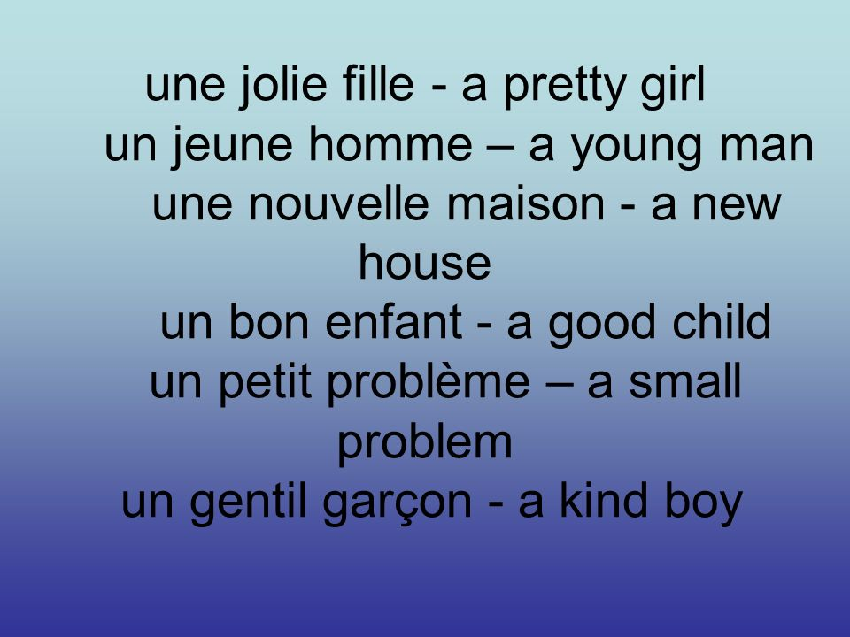 une jolie fille - a pretty girl un jeune homme – a young man une nouvelle maison - a new house un bon enfant - a good child un petit problème – a small problem un gentil garçon - a kind boy