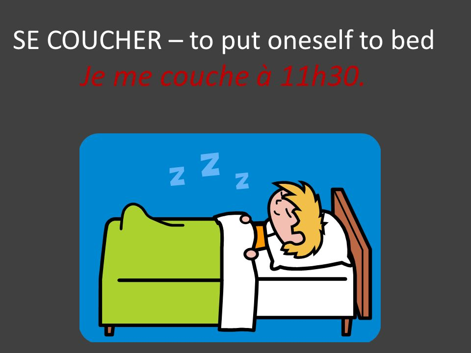 SE COUCHER – to put oneself to bed Je me couche à 11h30.