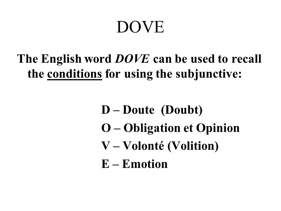 DOVE The English word DOVE can be used to recall the conditions for using the subjunctive: D – Doute (Doubt)