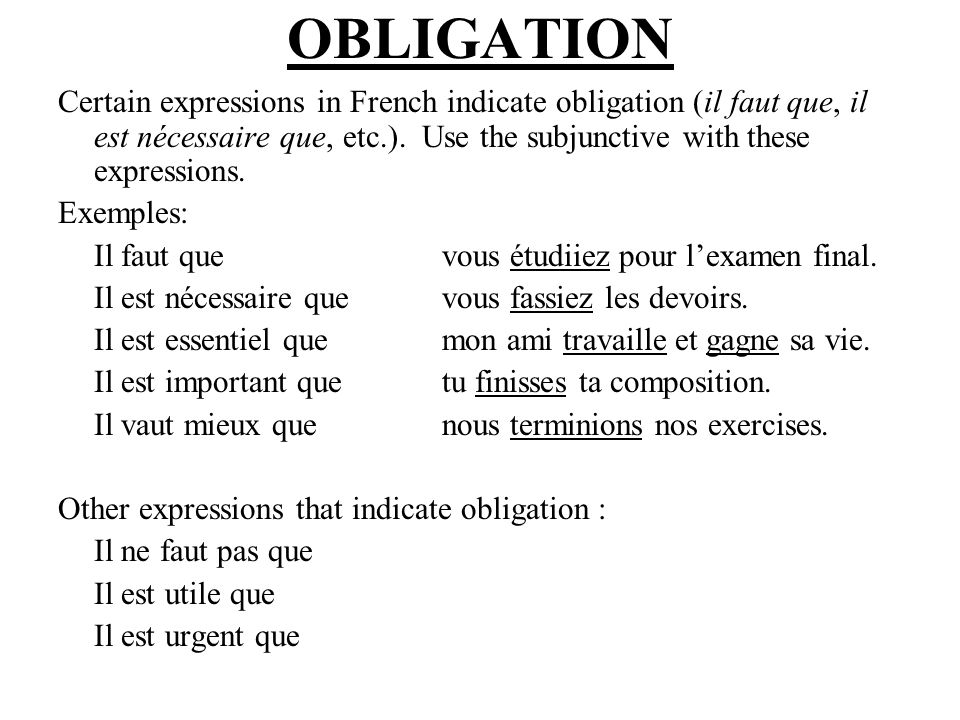 OBLIGATION Certain expressions in French indicate obligation (il faut que, il est nécessaire que, etc.). Use the subjunctive with these expressions.