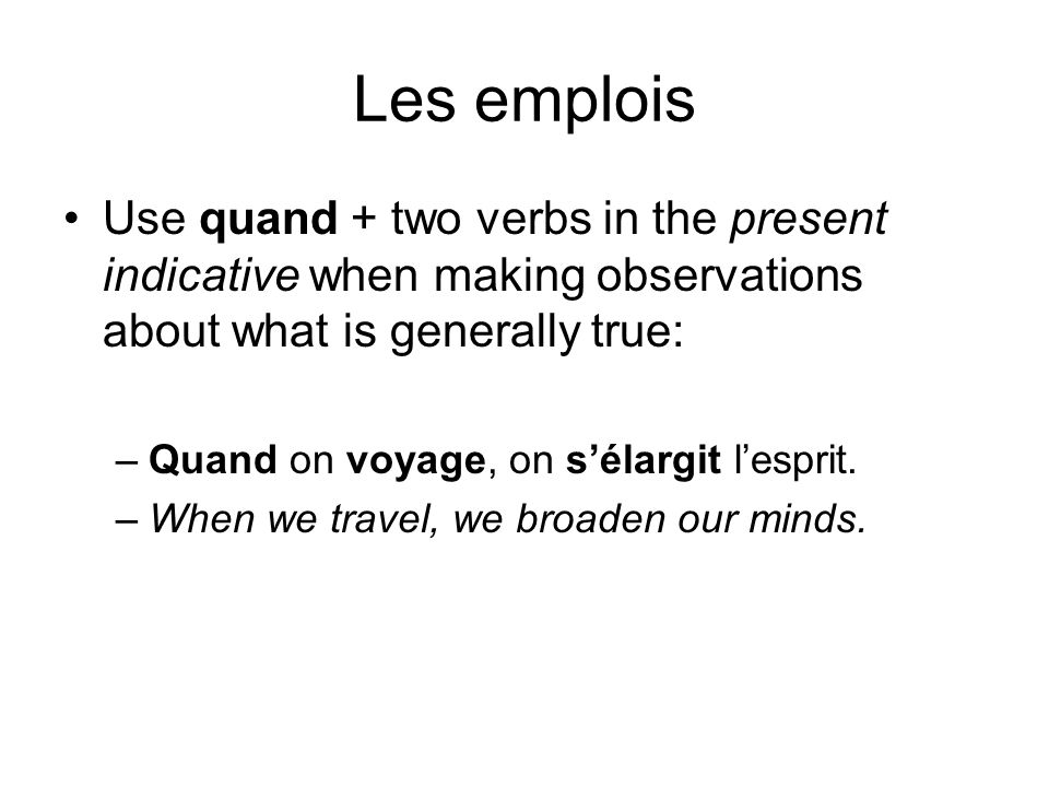 Les emplois Use quand + two verbs in the present indicative when making observations about what is generally true: