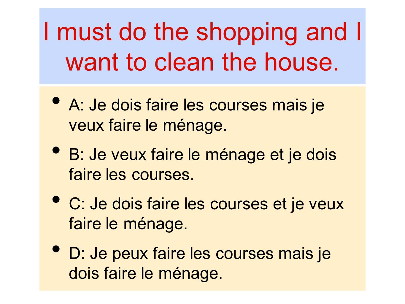 I must do the shopping and I want to clean the house.