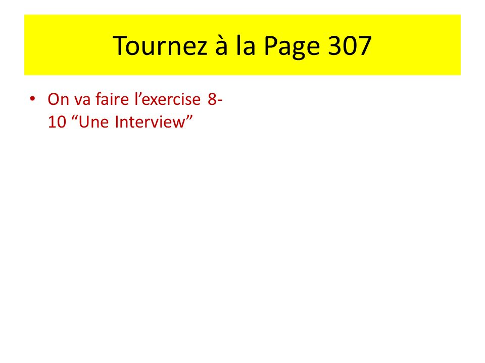 Tournez à la Page 307 On va faire l'exercise 8-10 Une Interview