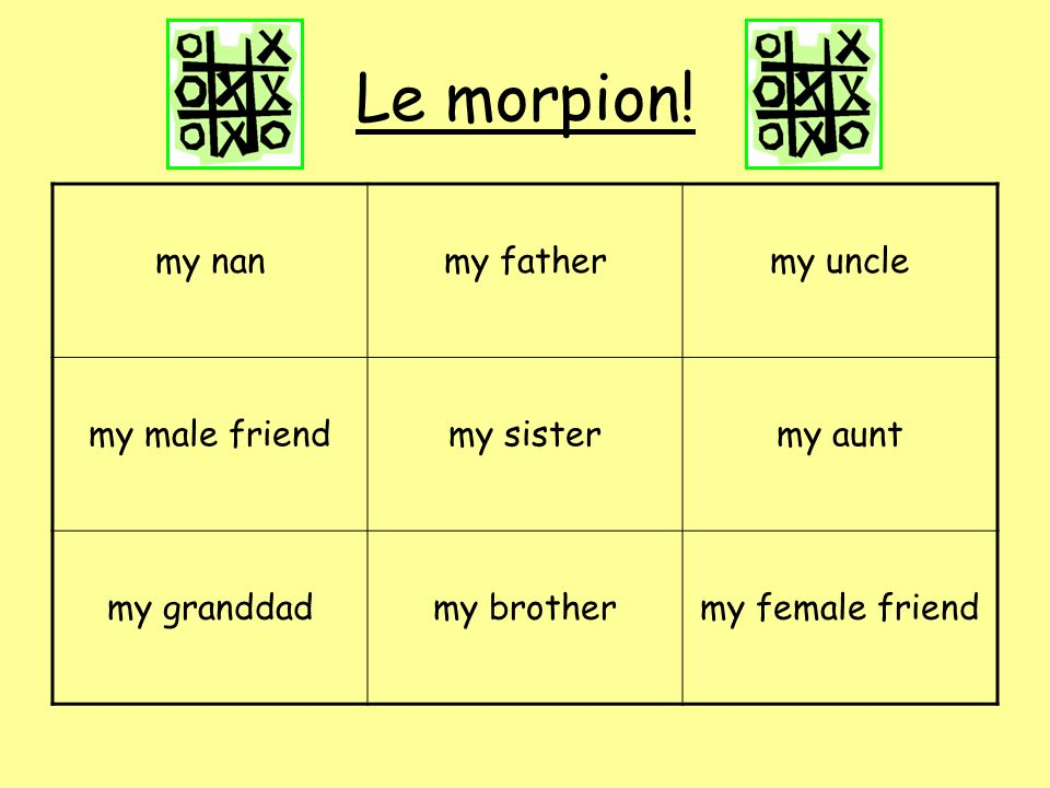 Le morpion! my nan my father my uncle my male friend my sister my aunt
