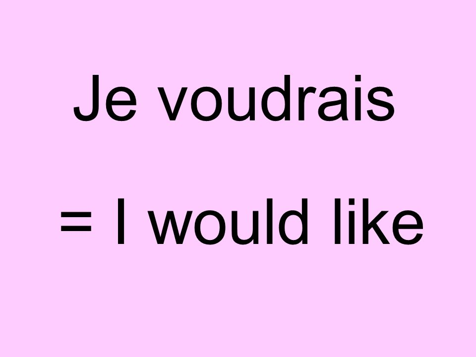 Je voudrais = I would like