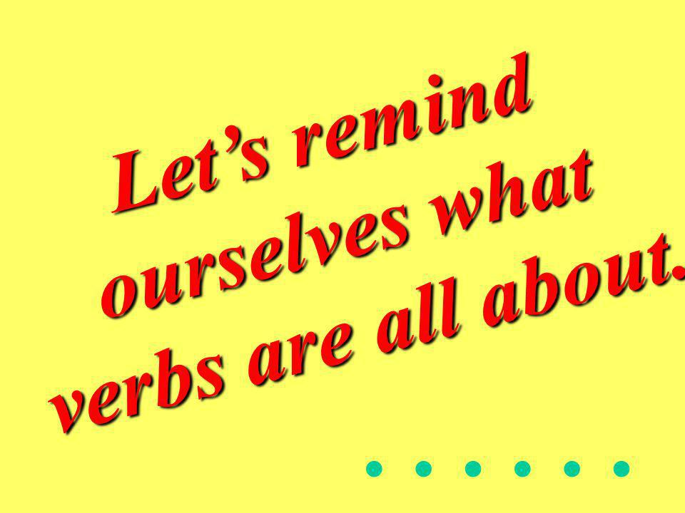 Let's remind ourselves what verbs are all about.