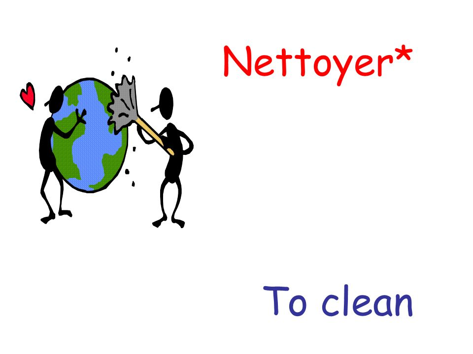Nettoyer* To clean