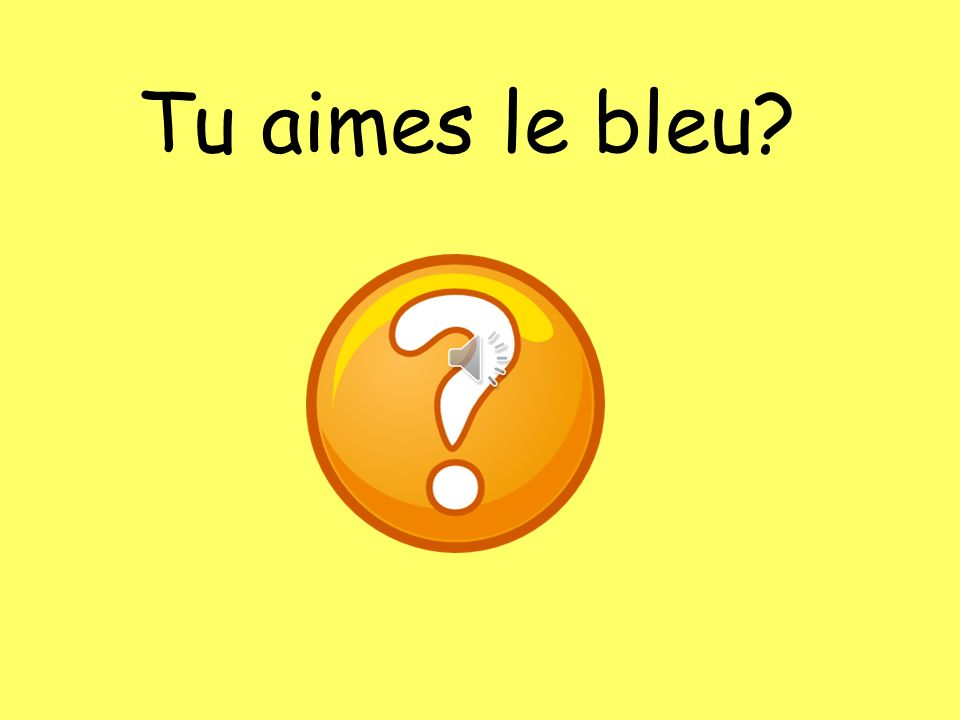 Tu aimes le bleu. Do you like blue.