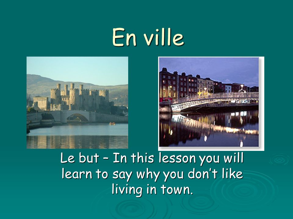 En ville Le but – In this lesson you will learn to say why you don't like living in town.