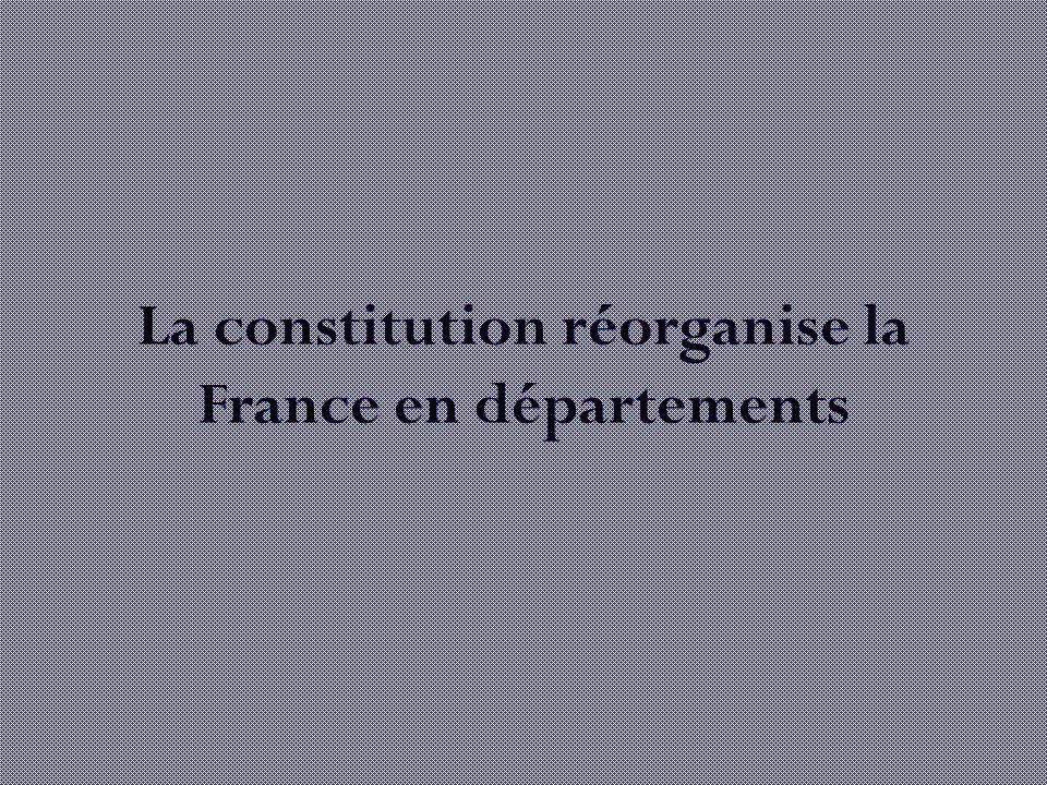 La constitution réorganise la France en départements