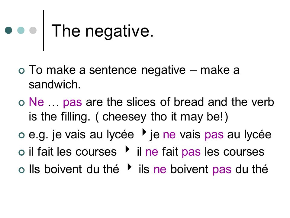 The negative. To make a sentence negative – make a sandwich.