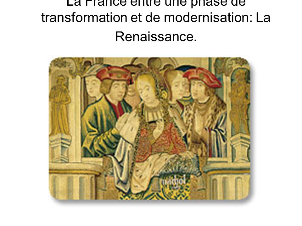La France entre une phase de transformation et de modernisation: La Renaissance.