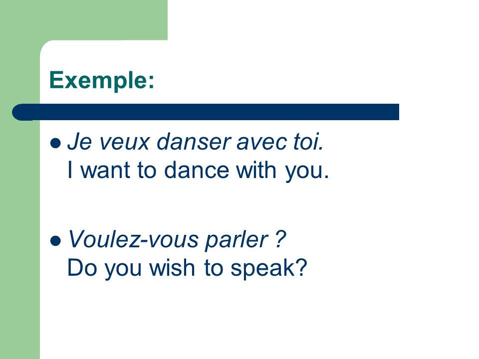 Exemple: Je veux danser avec toi. I want to dance with you.
