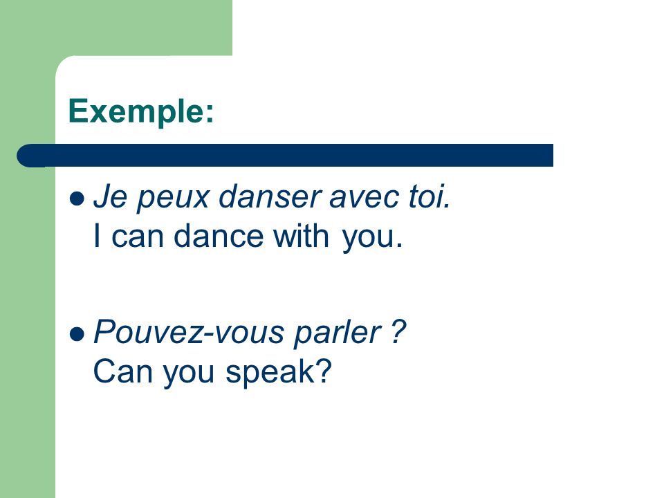 Exemple: Je peux danser avec toi. I can dance with you. Pouvez-vous parler Can you speak