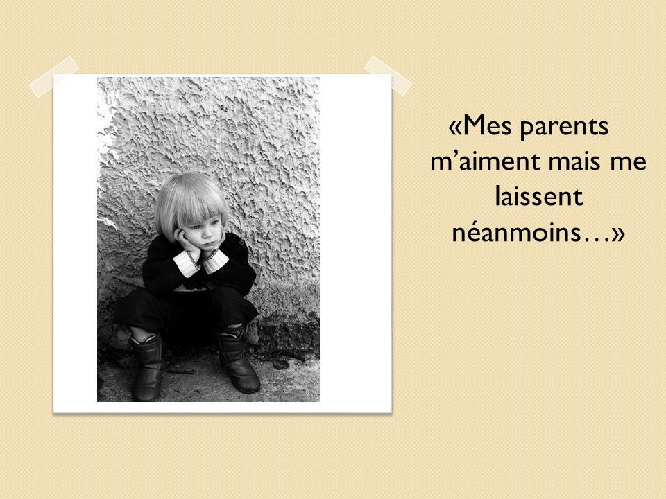 «Mes parents m'aiment mais me laissent néanmoins…»