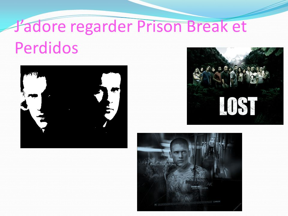 J'adore regarder Prison Break et Perdidos