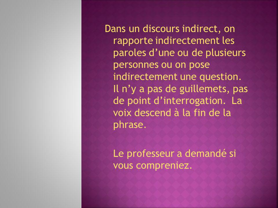 Dans un discours indirect, on rapporte indirectement les paroles d'une ou de plusieurs personnes ou on pose indirectement une question. Il n'y a pas de guillemets, pas de point d'interrogation. La voix descend à la fin de la phrase.