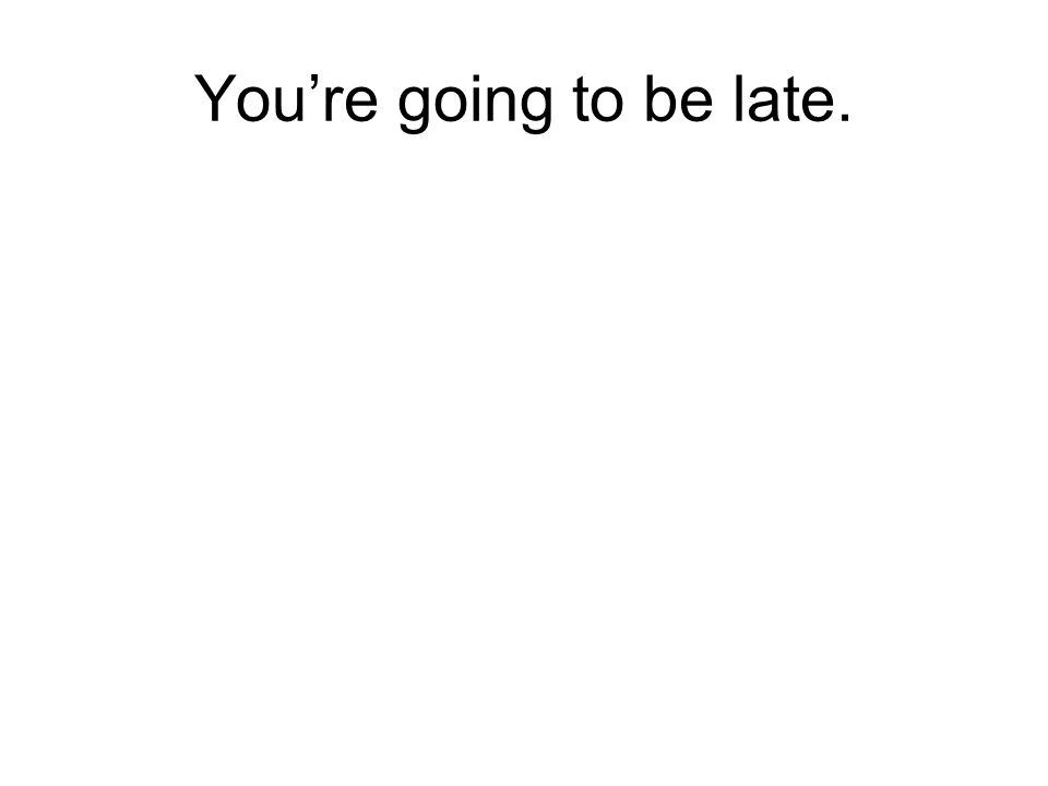 You're going to be late.