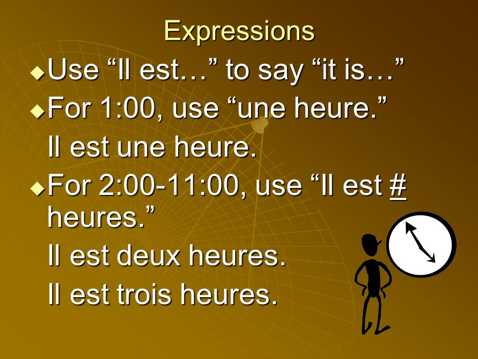 Use Il est… to say it is… For 1:00, use une heure.