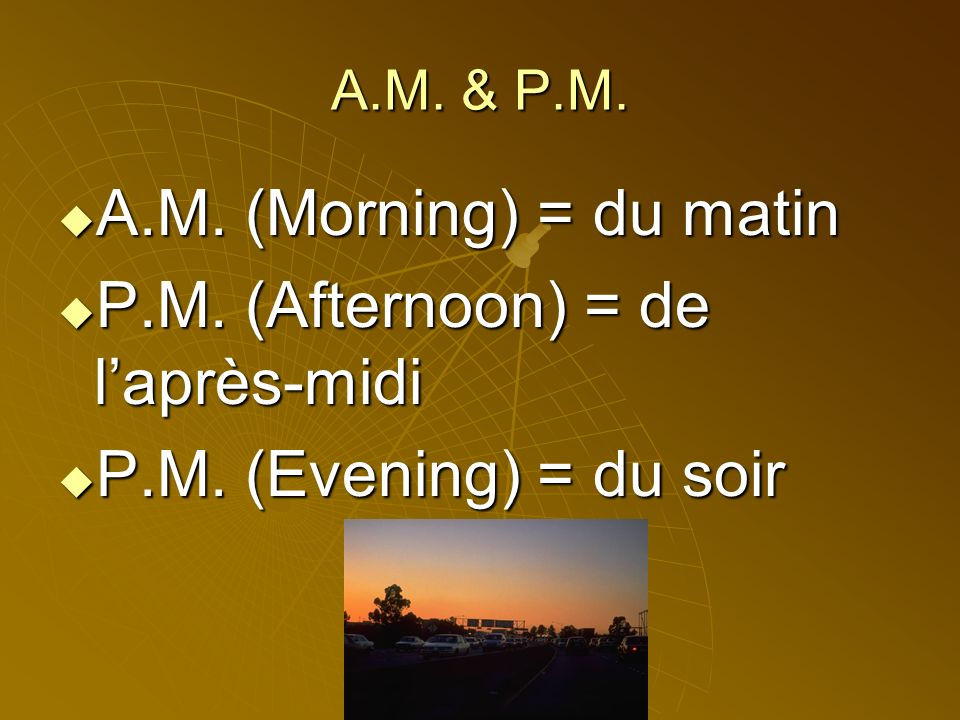 P.M. (Afternoon) = de l'après-midi P.M. (Evening) = du soir