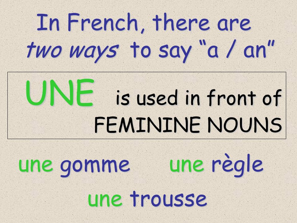 In French, there are two ways to say a / an UNE is used in front of
